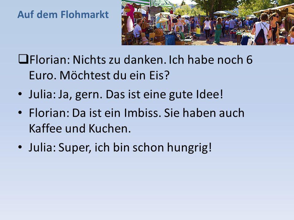 Florian: Nichts zu danken. Ich habe noch 6 Euro. Möchtest du ein Eis