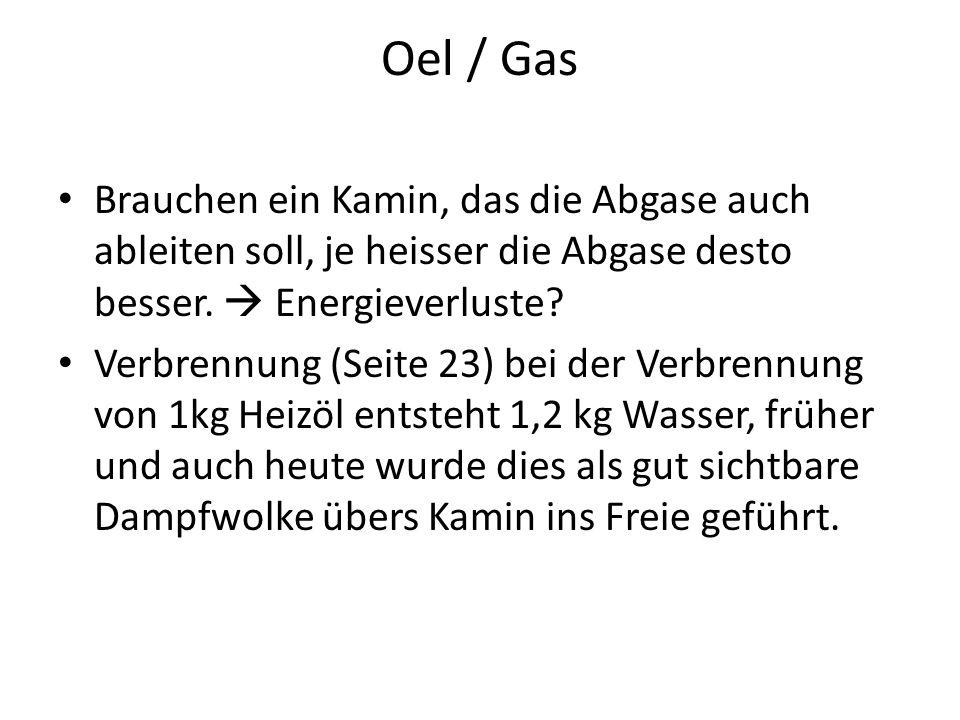 Oel / Gas Brauchen ein Kamin, das die Abgase auch ableiten soll, je heisser die Abgase desto besser.  Energieverluste