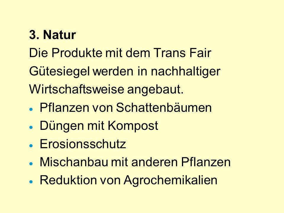 3. Natur Die Produkte mit dem Trans Fair. Gütesiegel werden in nachhaltiger. Wirtschaftsweise angebaut.