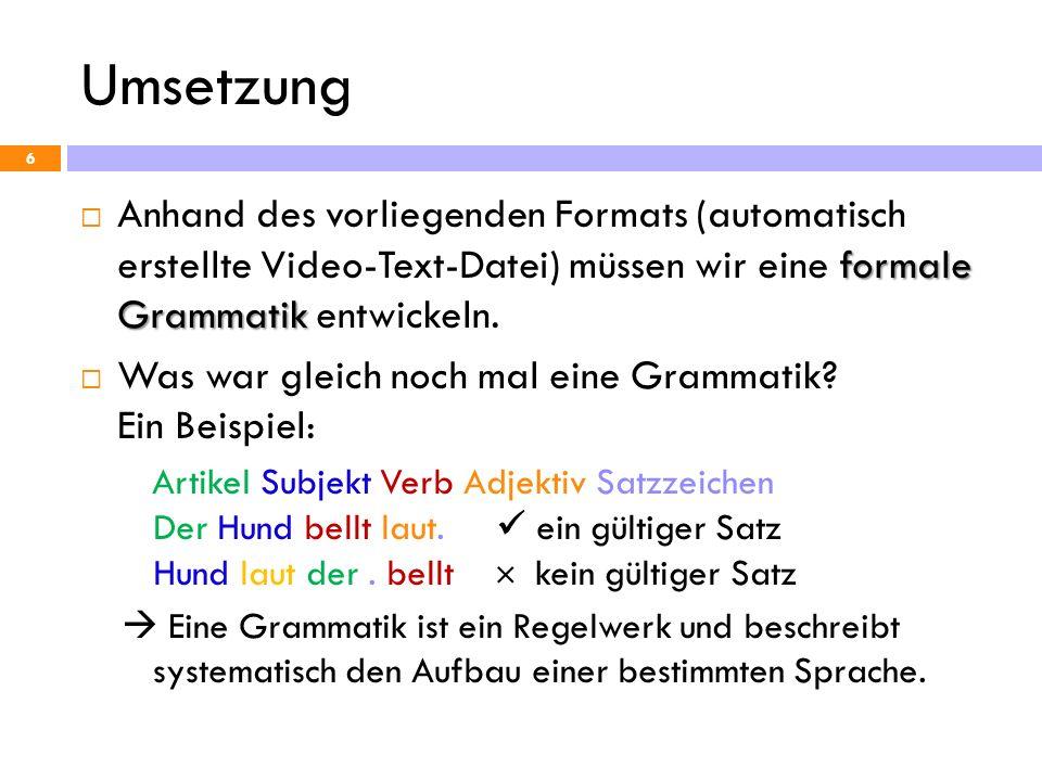 Umsetzung Anhand des vorliegenden Formats (automatisch erstellte Video-Text-Datei) müssen wir eine formale Grammatik entwickeln.