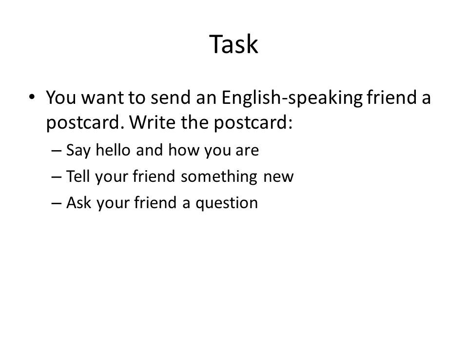Task You want to send an English-speaking friend a postcard. Write the postcard: Say hello and how you are.