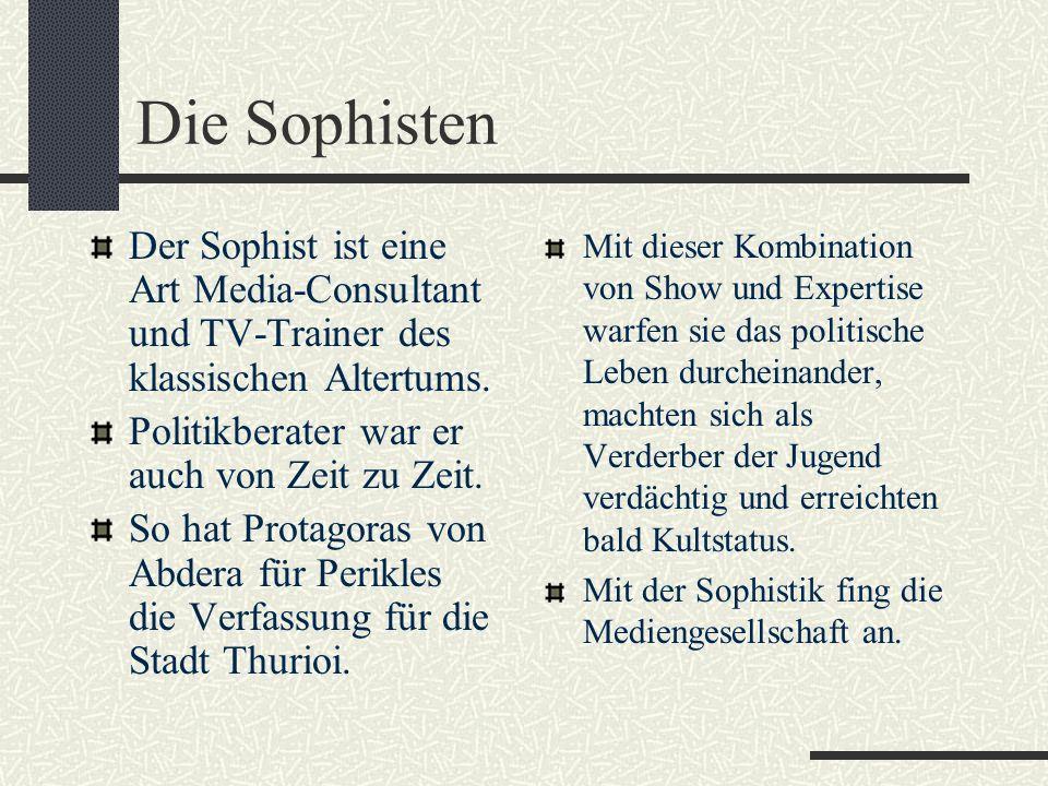 Die Sophisten Der Sophist ist eine Art Media-Consultant und TV-Trainer des klassischen Altertums. Politikberater war er auch von Zeit zu Zeit.