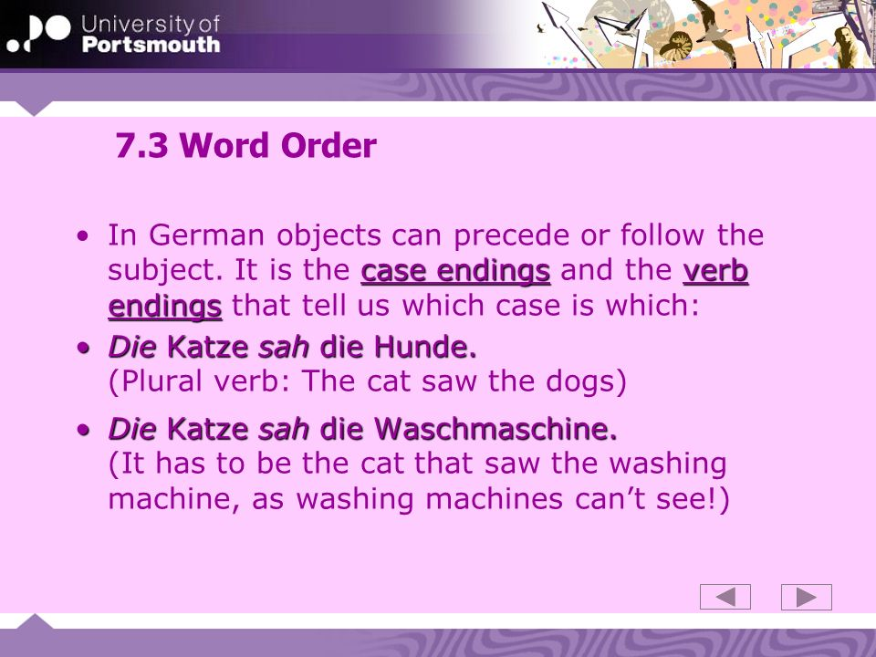7.3 Word Order In German objects can precede or follow the subject. It is the case endings and the verb endings that tell us which case is which: