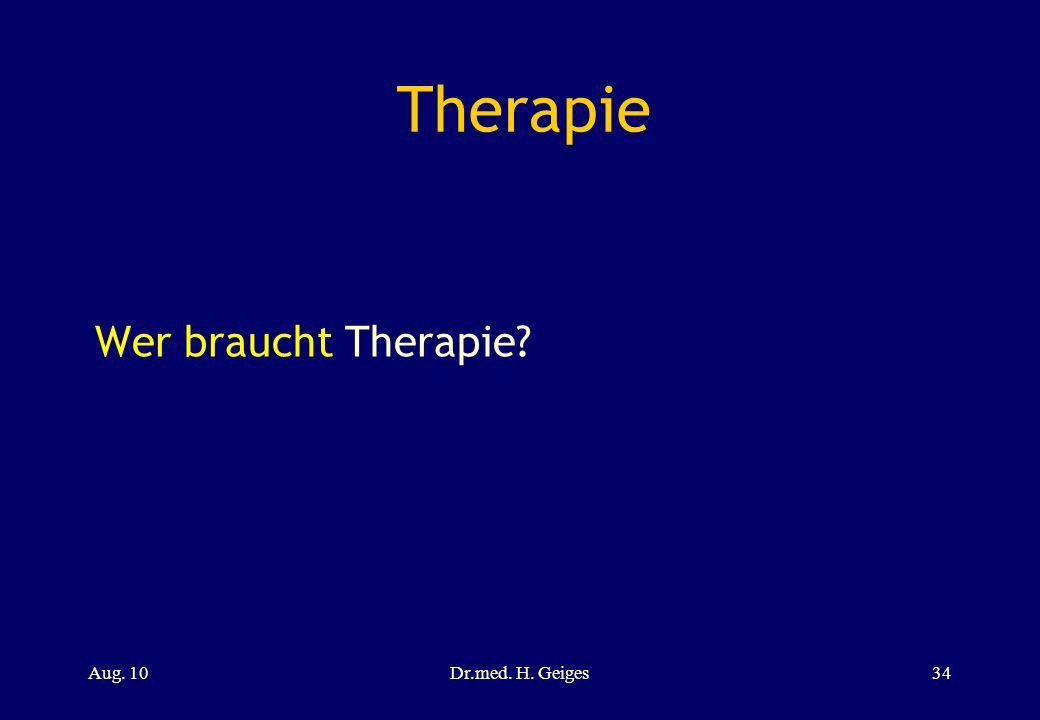 Therapie Wer braucht Therapie Aug. 10 Dr.med. H. Geiges 34