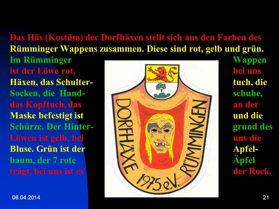 Das Häs (Kostüm) der Dorfhäxen stellt sich aus den Farben des Rümminger Wappens zusammen. Diese sind rot, gelb und grün. Im Rümminger Wappen ist der Löwe rot, bei uns Häxen, das Schulter- tuch, die Socken, die Hand- schuhe, das Kopftuch, das an der Maske befestigt ist und die Schürze. Der Hinter- grund des Löwen ist gelb, bei uns die Bluse. Grün ist der Apfel-baum, der 7 rote Äpfel trägt, bei uns ist es der Rock.