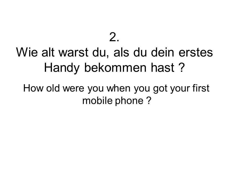 2. Wie alt warst du, als du dein erstes Handy bekommen hast