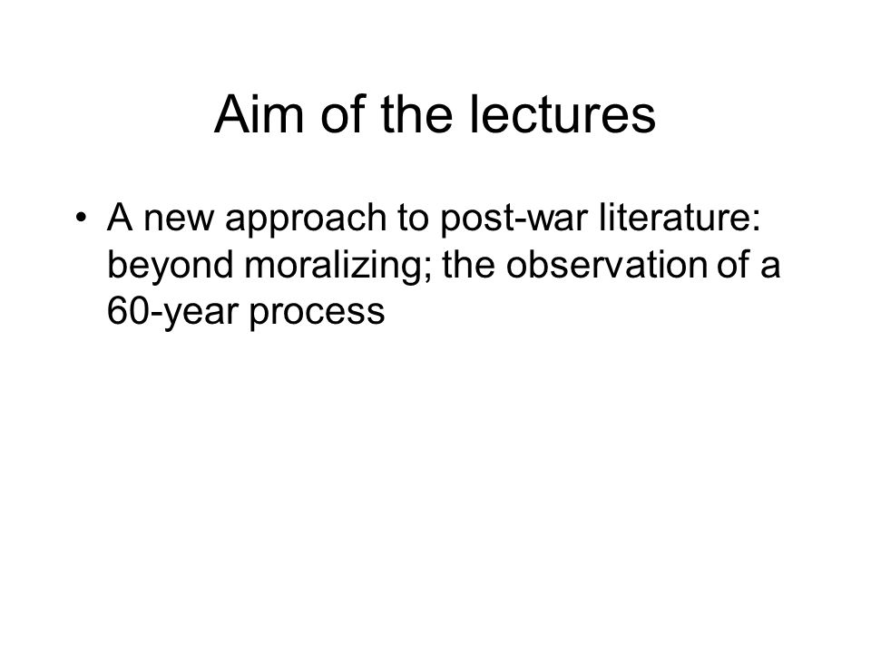 Aim of the lectures A new approach to post-war literature: beyond moralizing; the observation of a 60-year process.