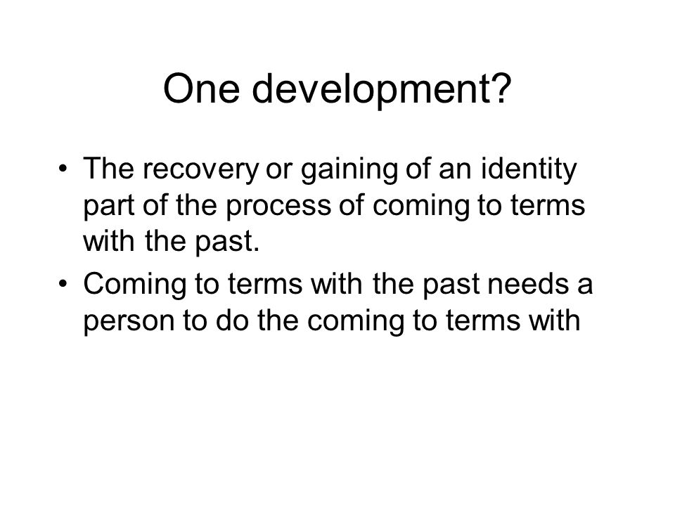 One development The recovery or gaining of an identity part of the process of coming to terms with the past.