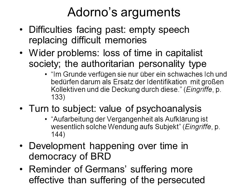 Adorno's arguments Difficulties facing past: empty speech replacing difficult memories.