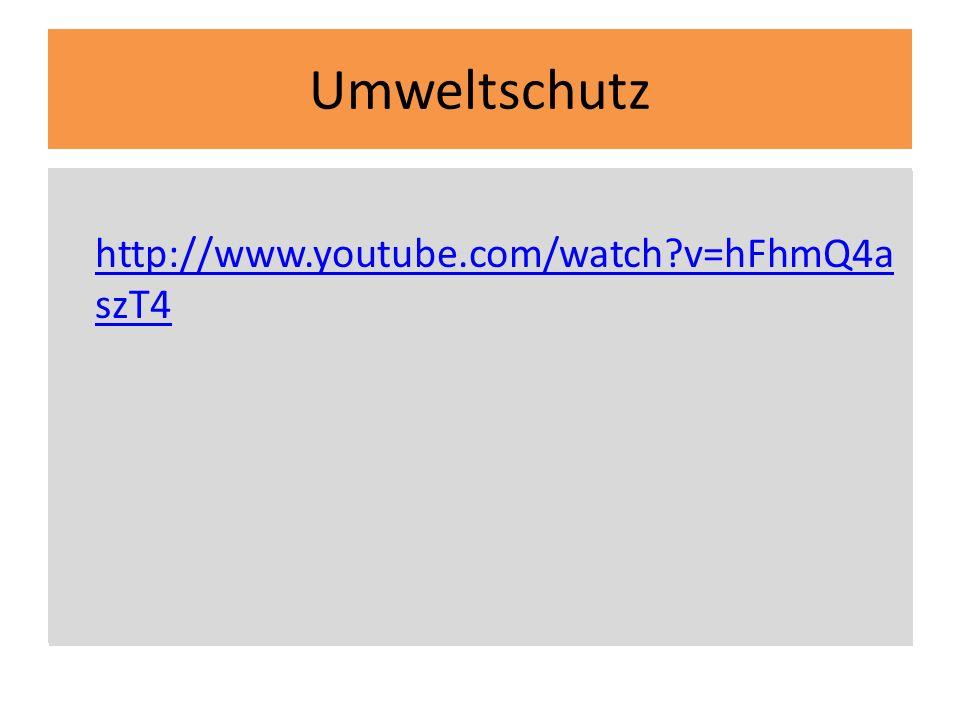 Umweltschutz http://www.youtube.com/watch v=hFhmQ4aszT4