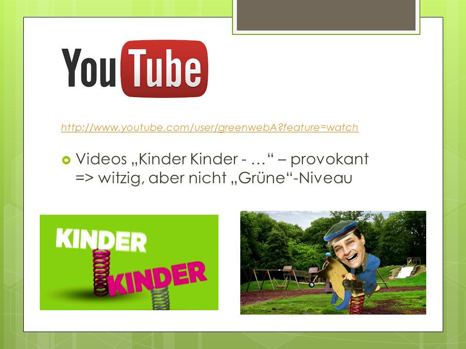 "http://www.youtube.com/user/greenwebA feature=watch Videos ""Kinder Kinder - … – provokant => witzig, aber nicht ""Grüne -Niveau."