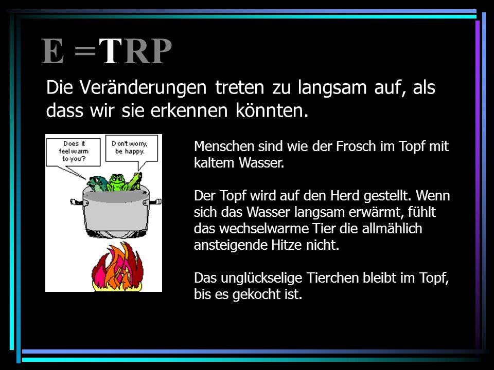E = RP T. Die Veränderungen treten zu langsam auf, als dass wir sie erkennen könnten. Menschen sind wie der Frosch im Topf mit kaltem Wasser.
