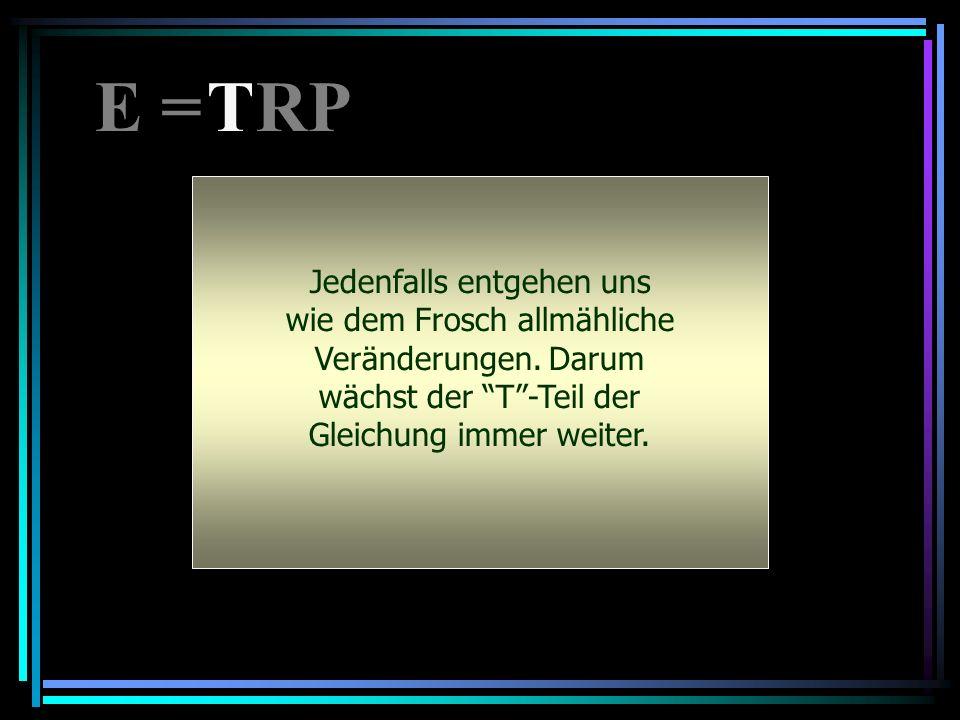 E = RP T. Jedenfalls entgehen uns wie dem Frosch allmähliche Veränderungen. Darum wächst der T -Teil der Gleichung immer weiter.