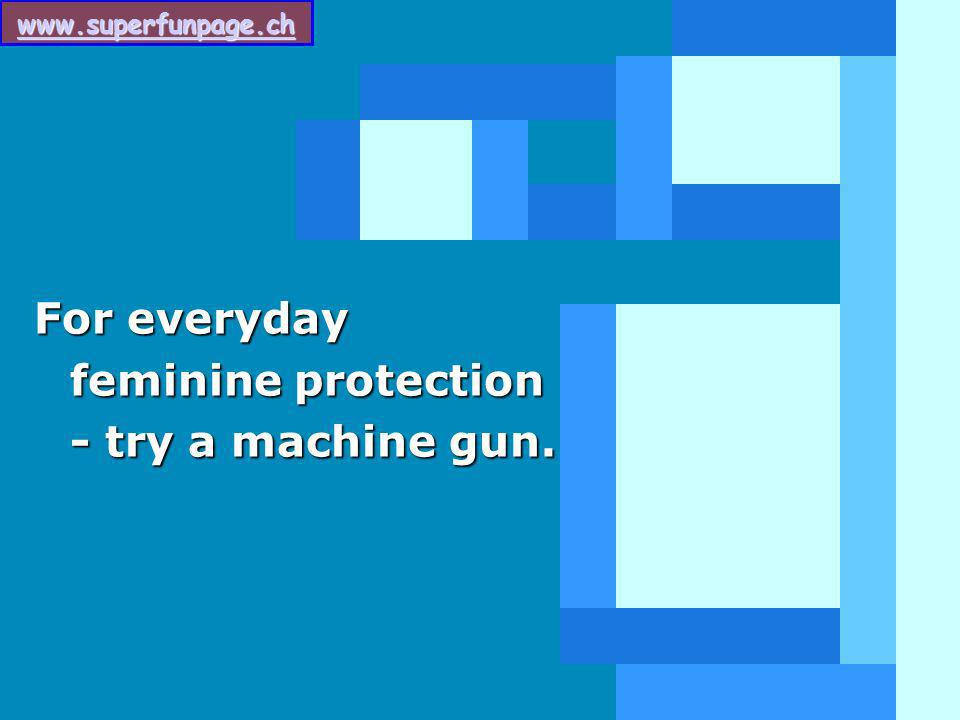 For everyday feminine protection - try a machine gun.