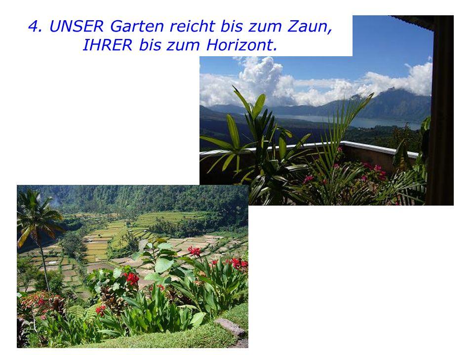 4. UNSER Garten reicht bis zum Zaun, IHRER bis zum Horizont.