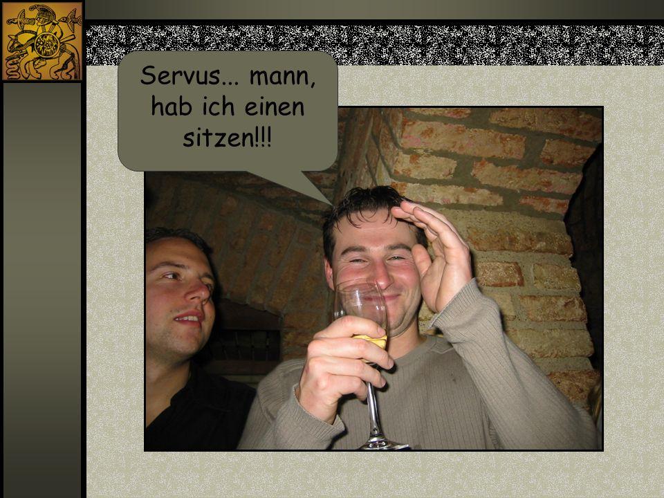 Servus... mann, hab ich einen sitzen!!!