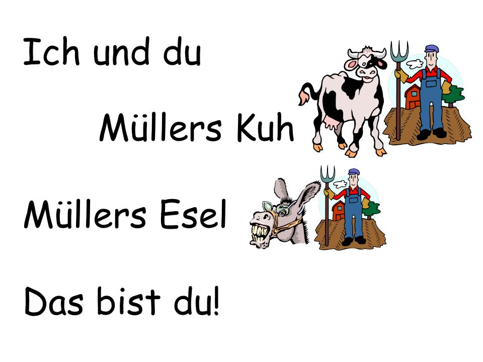 Ich und du Müllers Kuh Müllers Esel Das bist du!