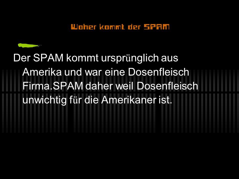 Der SPAM kommt ursprünglich aus Amerika und war eine Dosenfleisch Firma.SPAM daher weil Dosenfleisch unwichtig für die Amerikaner ist.