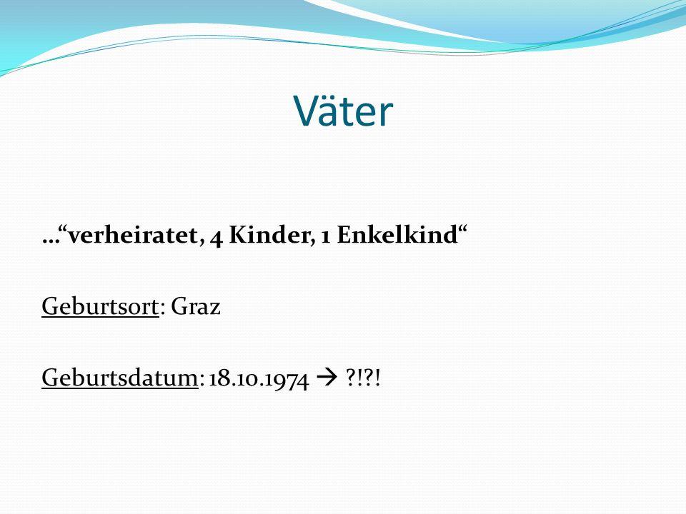 Väter … verheiratet, 4 Kinder, 1 Enkelkind Geburtsort: Graz Geburtsdatum: 18.10.1974  ! !