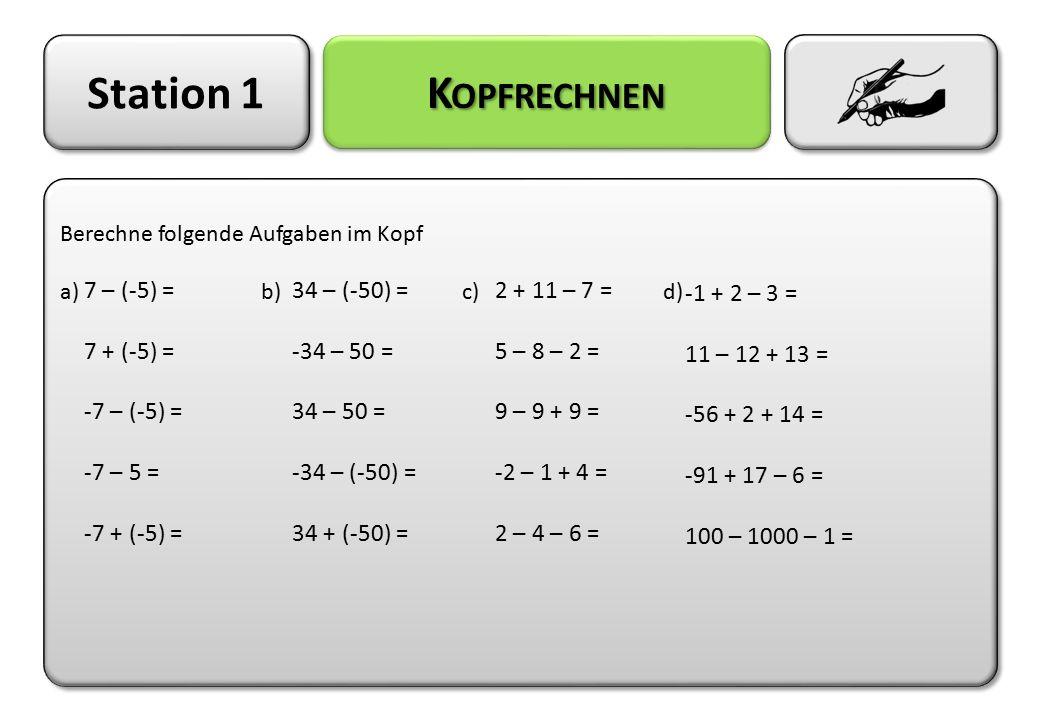 Station 1 Kopfrechnen 7 – (-5) = 7 + (-5) = -7 – (-5) = -7 – 5 =
