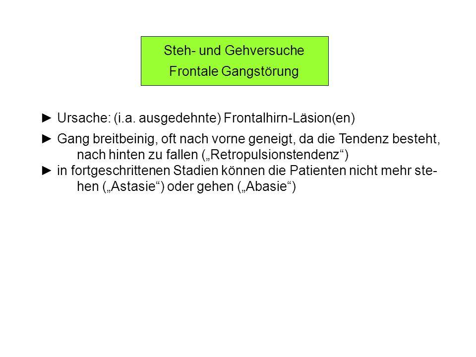 Steh- und Gehversuche Frontale Gangstörung. ► Ursache: (i.a. ausgedehnte) Frontalhirn-Läsion(en)