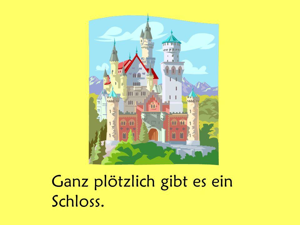 Ganz plötzlich gibt es ein Schloss.