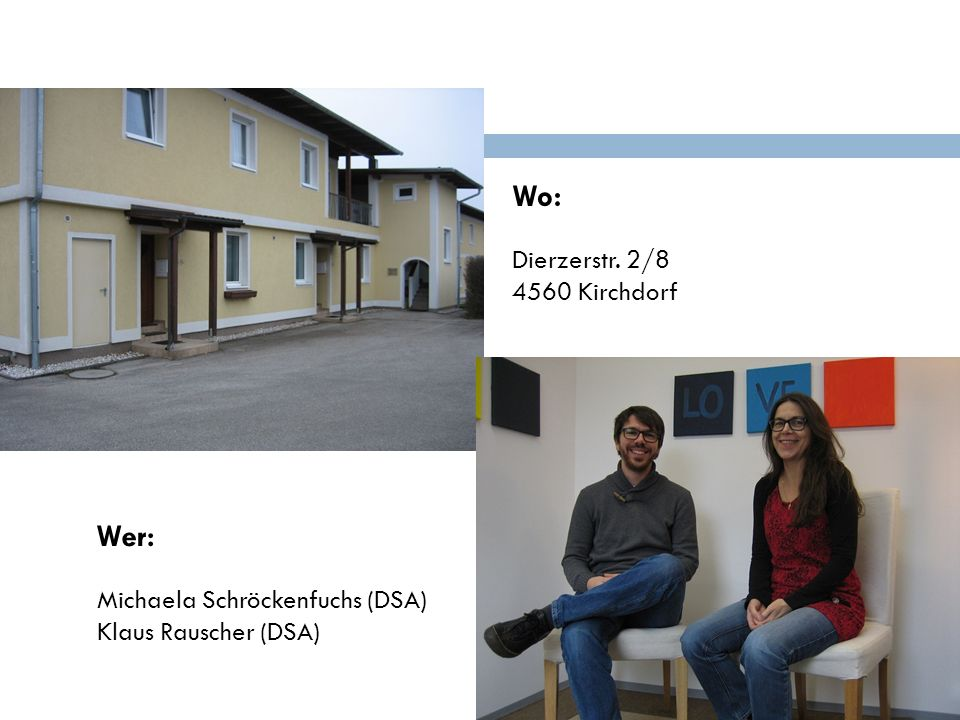 Wo: Wer: Dierzerstr. 2/8 4560 Kirchdorf Michaela Schröckenfuchs (DSA)