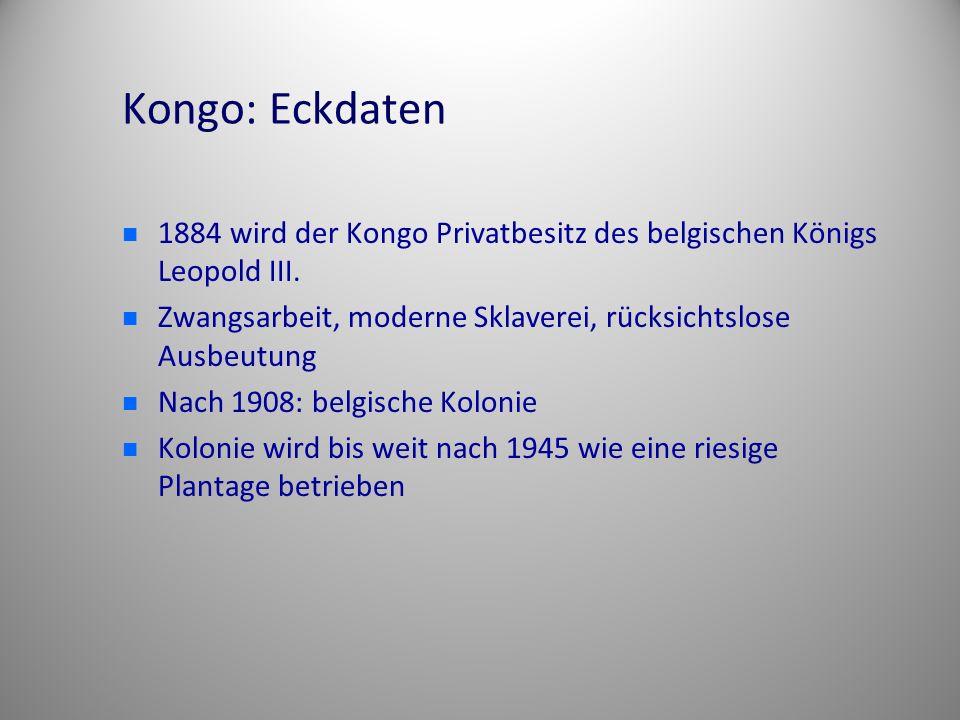 Kongo: Eckdaten 1884 wird der Kongo Privatbesitz des belgischen Königs Leopold III. Zwangsarbeit, moderne Sklaverei, rücksichtslose Ausbeutung.