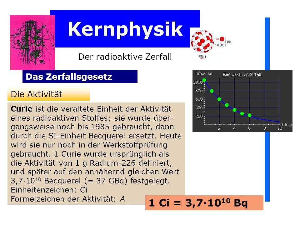 Kernphysik 1 Ci = 3,7·1010 Bq Der radioaktive Zerfall