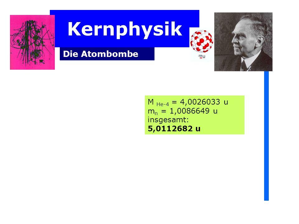 Kernphysik Die Atombombe M He-4 = 4,0026033 u mn = 1,0086649 u