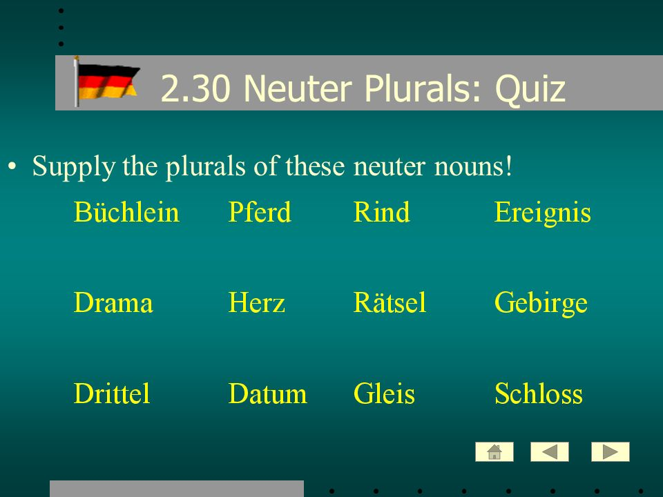 2.30 Neuter Plurals: Quiz Supply the plurals of these neuter nouns!