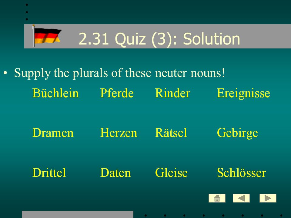 2.31 Quiz (3): Solution Supply the plurals of these neuter nouns!
