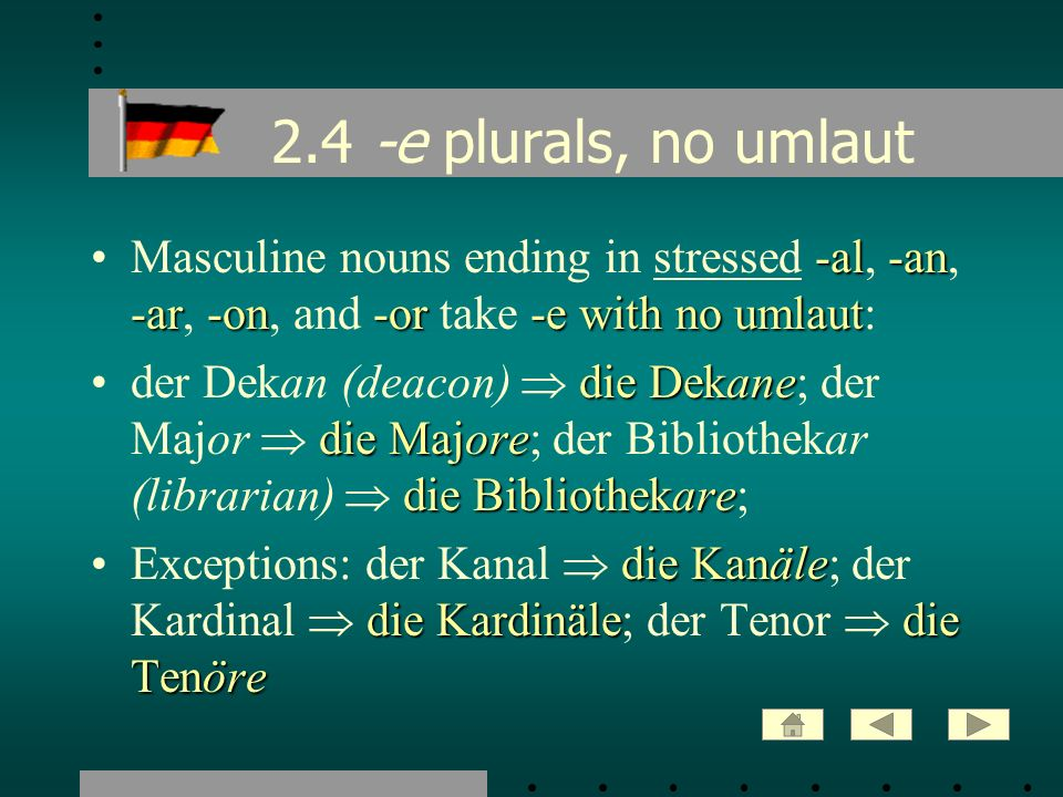 2.4 -e plurals, no umlaut Masculine nouns ending in stressed -al, -an, -ar, -on, and -or take -e with no umlaut: