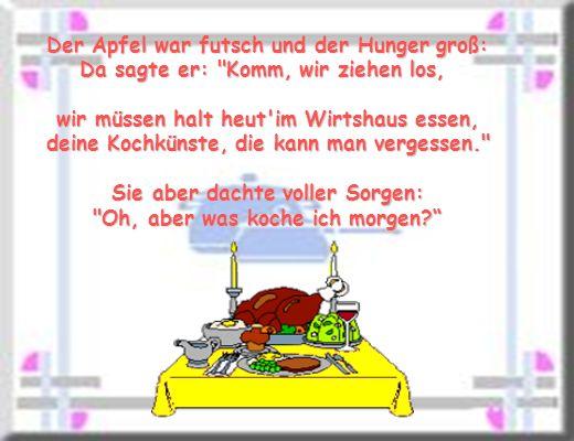 Der Apfel war futsch und der Hunger groß: Da sagte er: Komm, wir ziehen los, wir müssen halt heut im Wirtshaus essen, deine Kochkünste, die kann man vergessen. Sie aber dachte voller Sorgen: Oh, aber was koche ich morgen