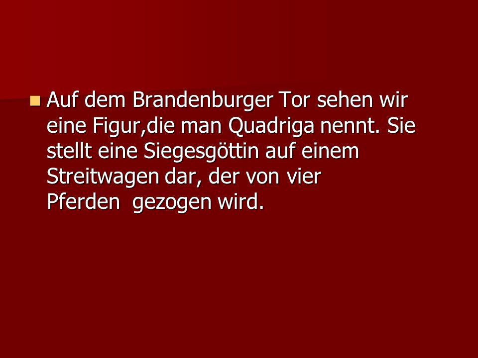 Auf dem Brandenburger Tor sehen wir eine Figur,die man Quadriga nennt