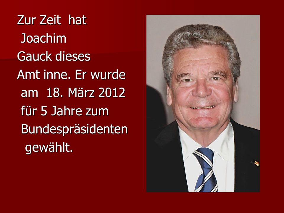Zur Zeit hat Joachim. Gauck dieses. Amt inne. Er wurde. am 18. März 2012. für 5 Jahre zum. Bundespräsidenten.
