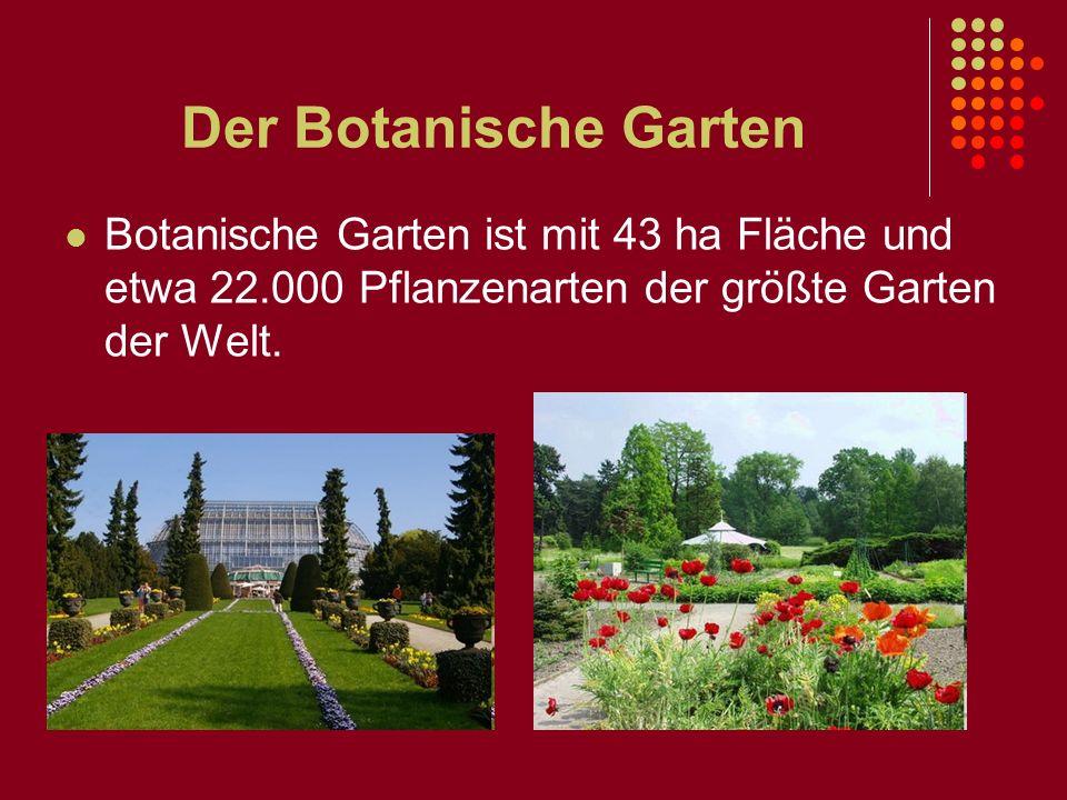 Der Botanische Garten Botanische Garten ist mit 43 ha Fläche und etwa 22.000 Pflanzenarten der größte Garten der Welt.