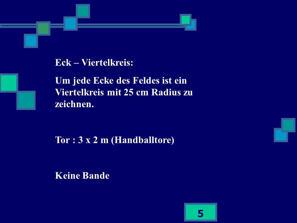 Eck – Viertelkreis:Um jede Ecke des Feldes ist ein Viertelkreis mit 25 cm Radius zu zeichnen. Tor : 3 x 2 m (Handballtore)