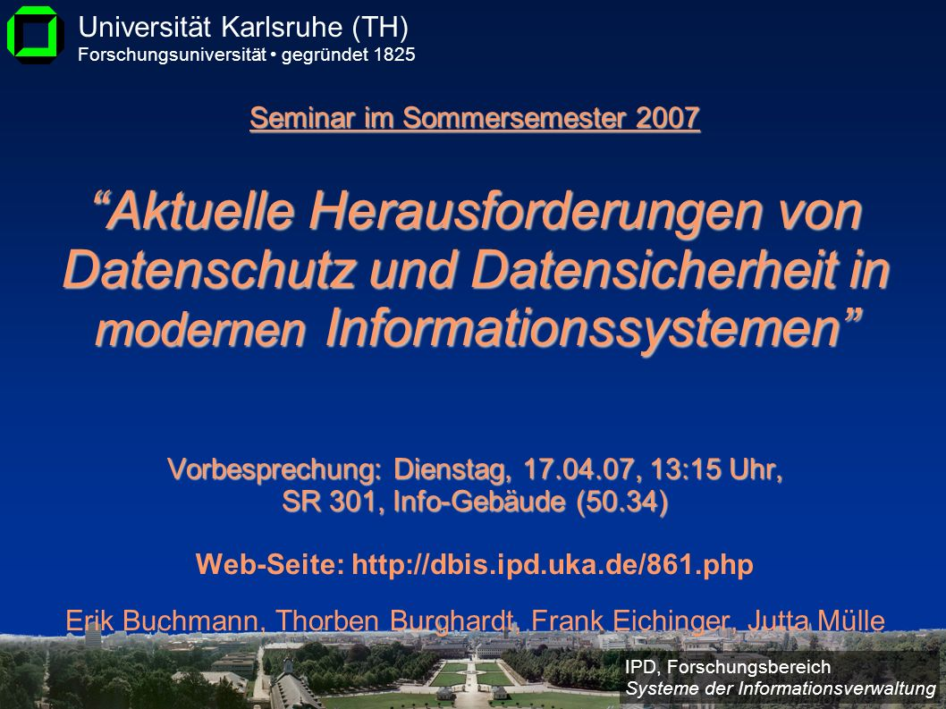Seminar im Sommersemester 2007 Aktuelle Herausforderungen von Datenschutz und Datensicherheit in modernen Informationssystemen Vorbesprechung: Dienstag, 17.04.07, 13:15 Uhr, SR 301, Info-Gebäude (50.34) Web-Seite: http://dbis.ipd.uka.de/861.php Erik Buchmann, Thorben Burghardt, Frank Eichinger, Jutta Mülle