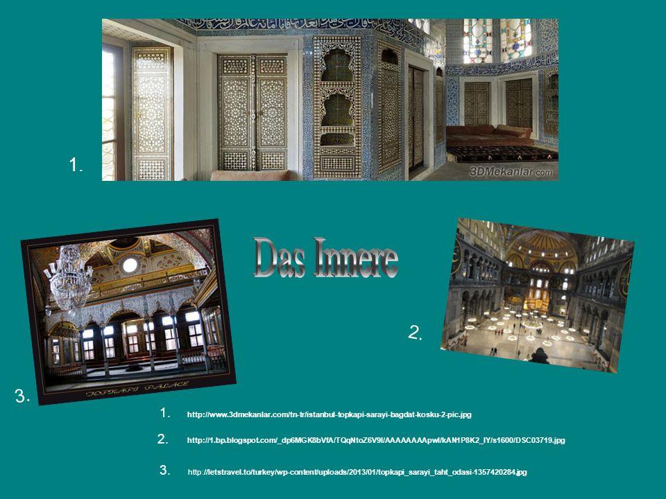 1. Das Innere. 2. 3. 1. http://www.3dmekanlar.com/tn-tr/istanbul-topkapi-sarayi-bagdat-kosku-2-pic.jpg.