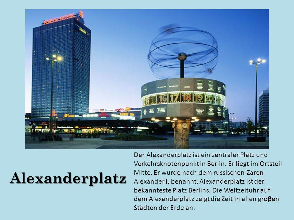 Der Alexanderplatz ist ein zentraler Platz und Verkehrsknotenpunkt in Berlin. Er liegt im Ortsteil Mitte. Er wurde nach dem russischen Zaren Alexander I. benannt. Alexanderplatz ist der bekannteste Platz Berlins. Die Weltzeituhr auf dem Alexanderplatz zeigt die Zeit in allen groβen Städten der Erde an.
