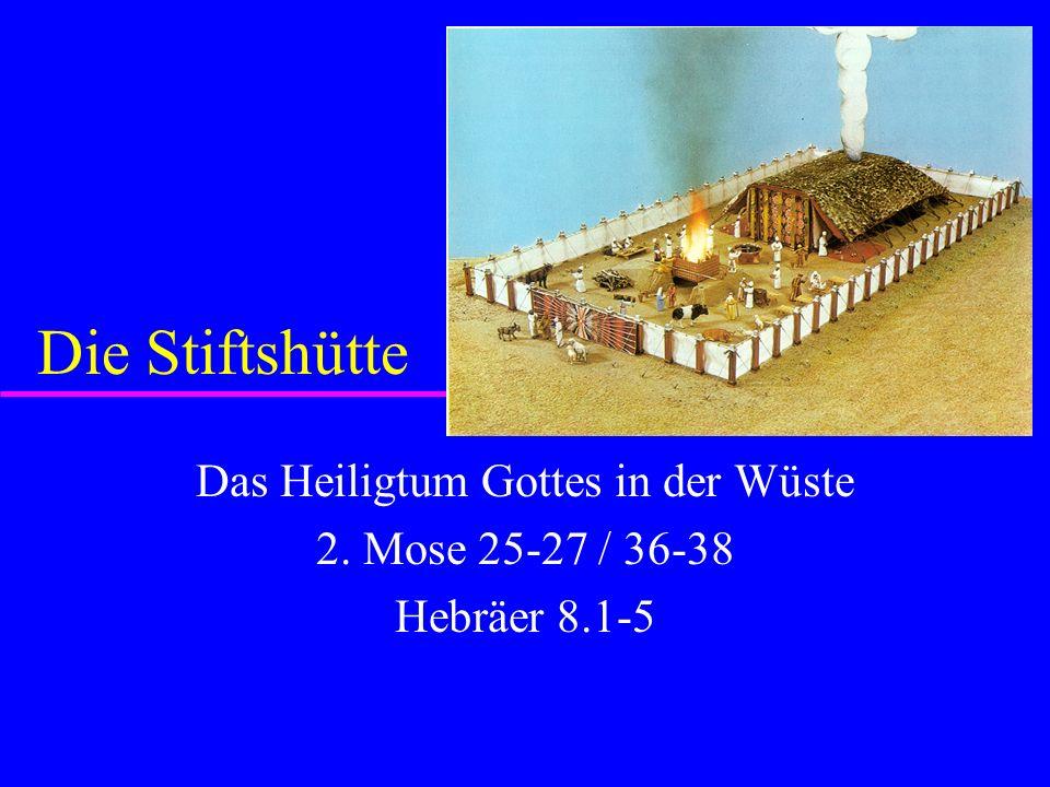 Das Heiligtum Gottes in der Wüste 2. Mose 25-27 / 36-38 Hebräer 8.1-5