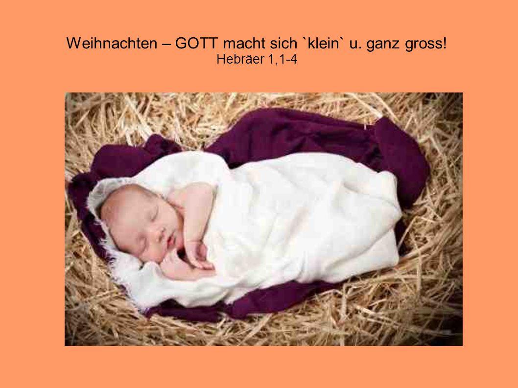 Weihnachten – GOTT macht sich `klein` u. ganz gross! Hebräer 1,1-4