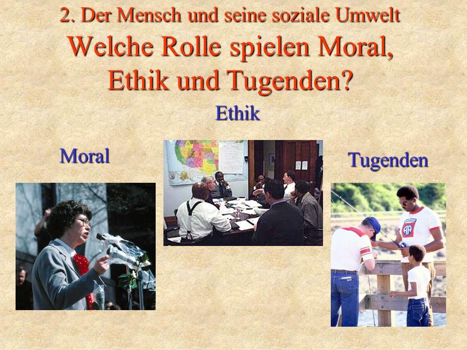 2. Der Mensch und seine soziale Umwelt Welche Rolle spielen Moral, Ethik und Tugenden