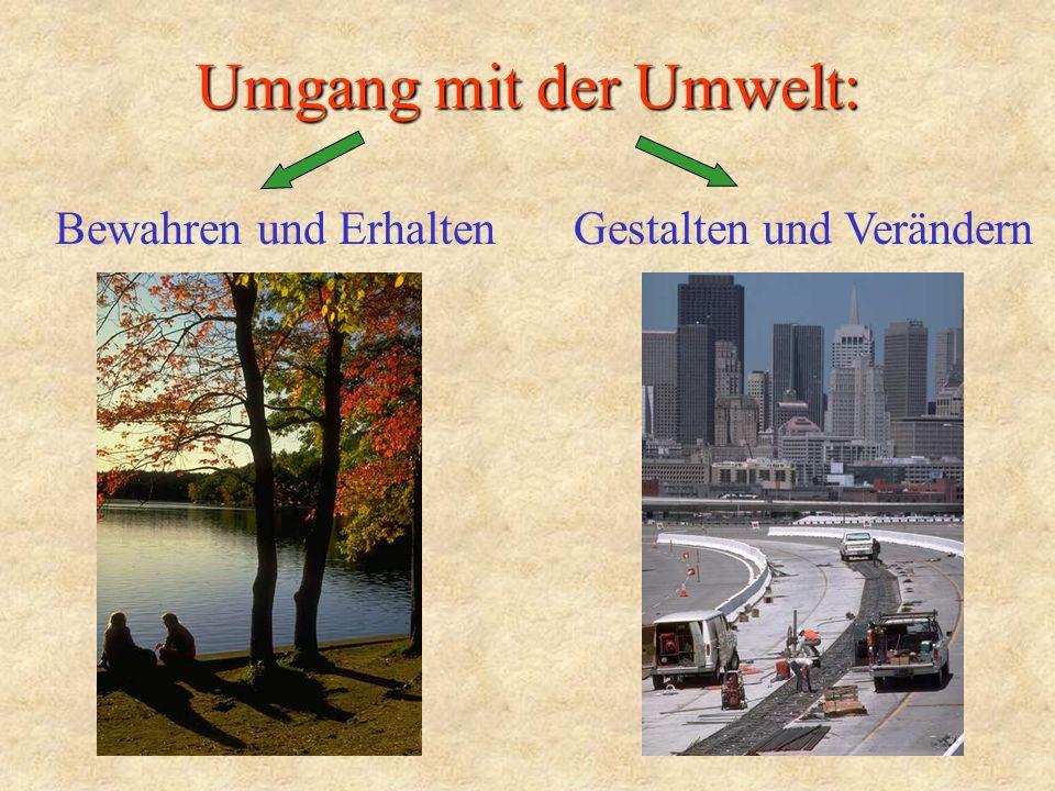 Umgang mit der Umwelt: Bewahren und Erhalten Gestalten und Verändern