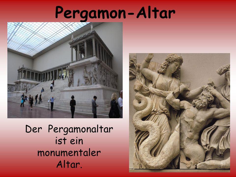 Der Pergamonaltar ist ein monumentaler Altar.