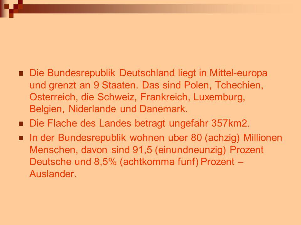 Die Bundesrepublik Deutschland liegt in Mittel-europa und grenzt an 9 Staaten. Das sind Polen, Tchechien, Osterreich, die Schweiz, Frankreich, Luxemburg, Belgien, Niderlande und Danemark.