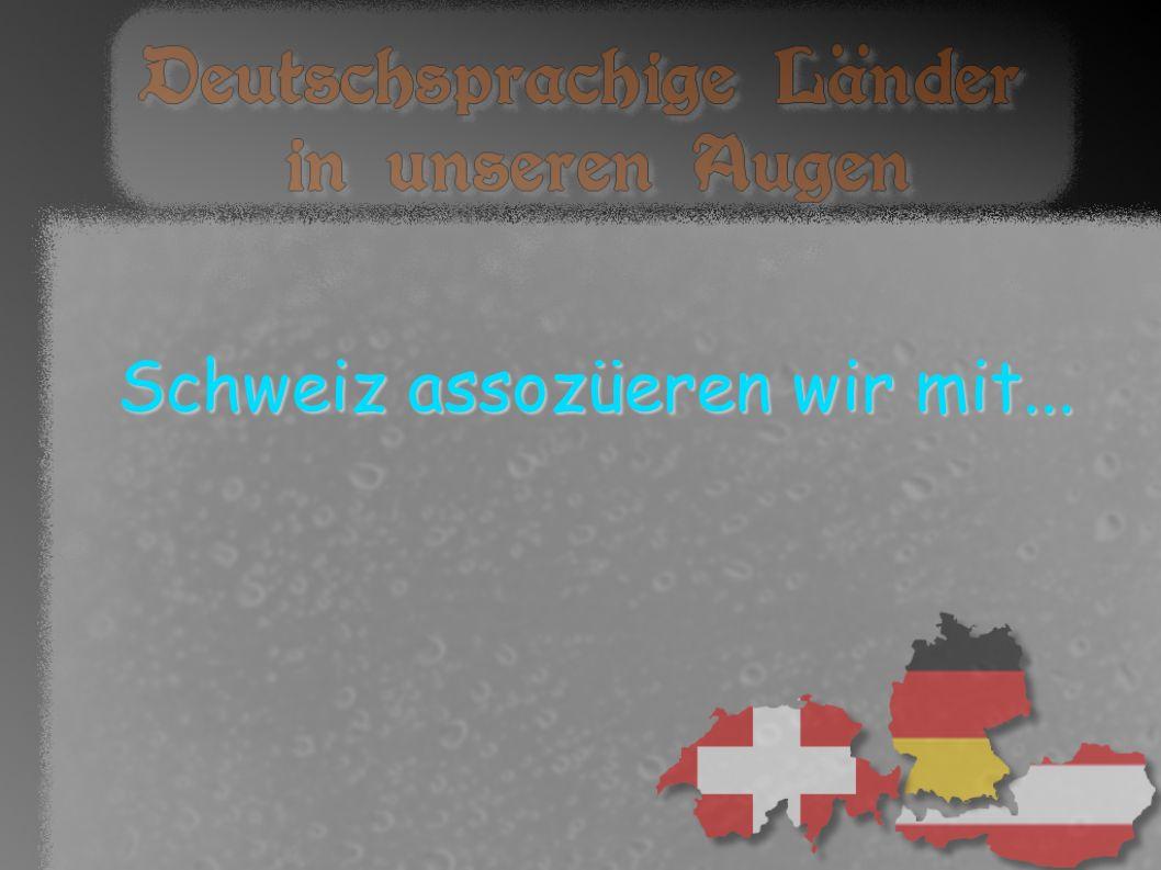 Schweiz assozüeren wir mit...