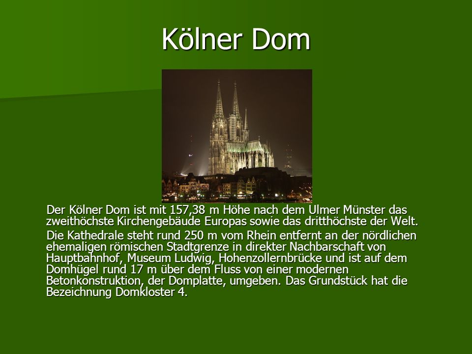 Kölner Dom Der Kölner Dom ist mit 157,38 m Höhe nach dem Ulmer Münster das zweithöchste Kirchengebäude Europas sowie das dritthöchste der Welt.