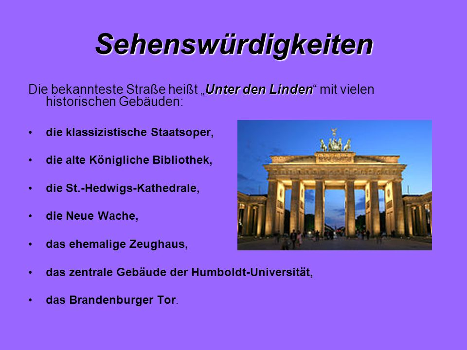 """Sehenswürdigkeiten Die bekannteste Straße heißt """"Unter den Linden mit vielen historischen Gebäuden:"""